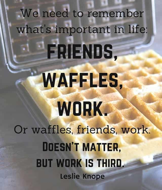 Text on Image: We need to remember what's important in life: friends, waffles, work. Or waffles, friends, work. Doesn't matter, but work is third.